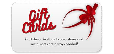 Gift Cards in all denominations to area stores and restaurants are always needed!